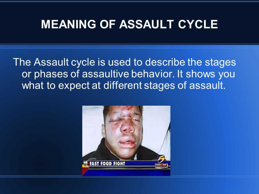 MEANING OF ASSAULT CYCLE The Assault cycle is used to describe the stages or phases of assaultive behavior. It shows you what to expect at different s