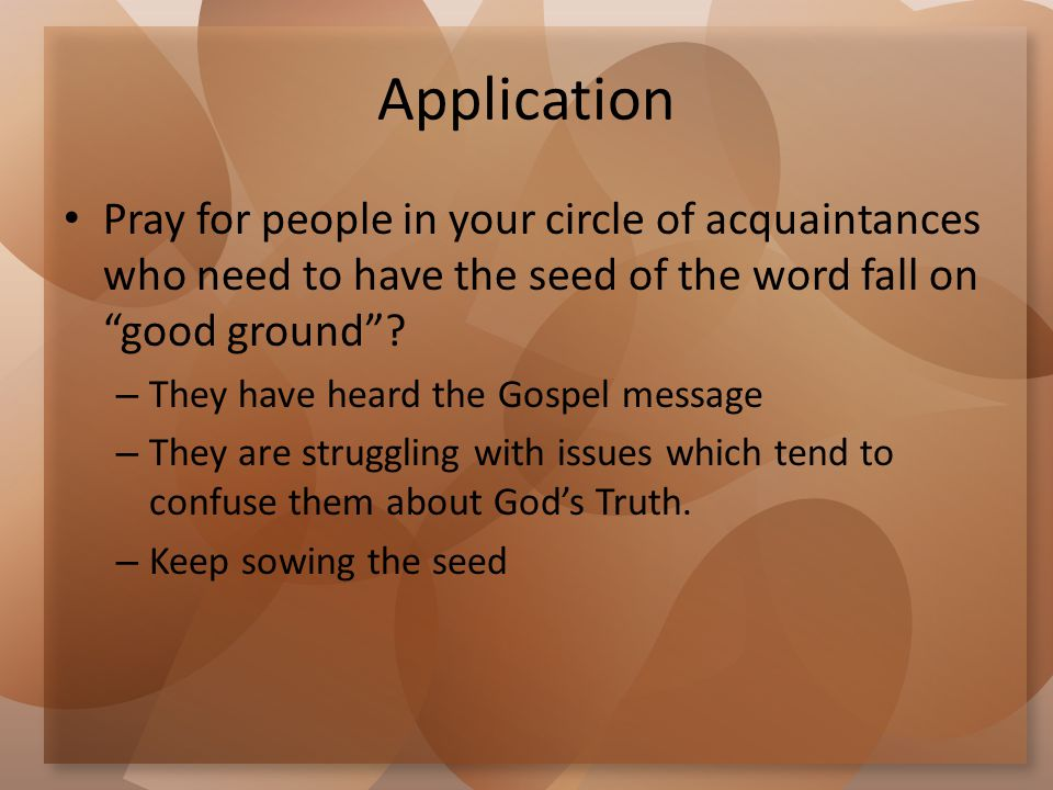"Application Pray for people in your circle of acquaintances who need to have the seed of the word fall on ""good ground""? – They have heard the Gospel"