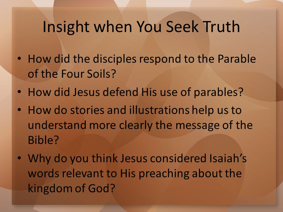 Insight when You Seek Truth How did the disciples respond to the Parable of the Four Soils? How did Jesus defend His use of parables? How do stories a