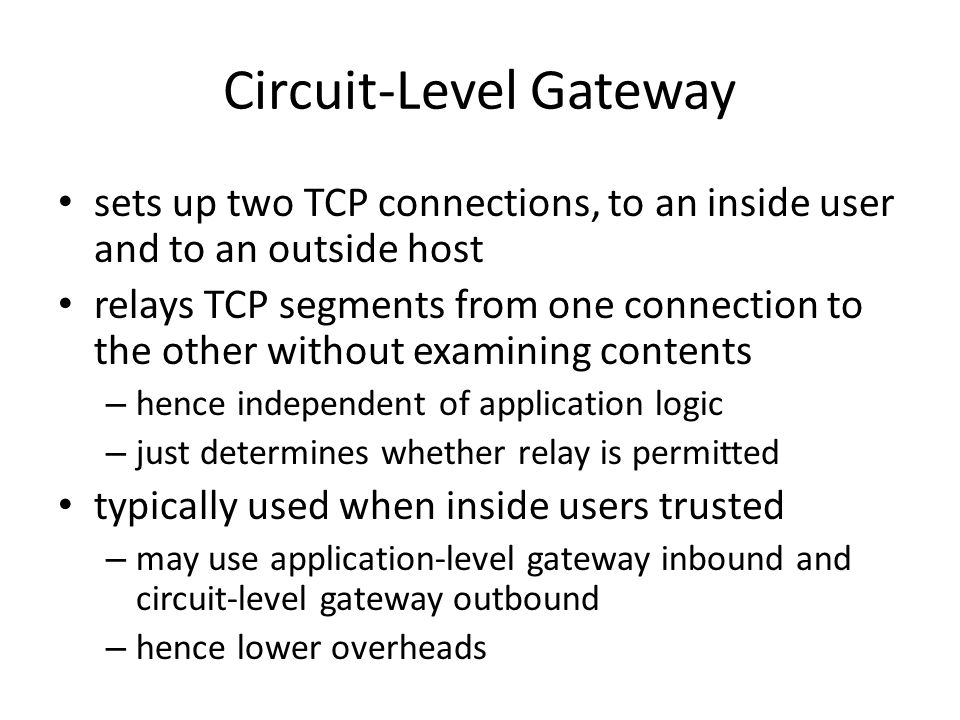 Circuit-Level Gateway sets up two TCP connections, to an inside user and to an outside host relays TCP segments from one connection to the other without examining contents – hence independent of application logic – just determines whether relay is permitted typically used when inside users trusted – may use application-level gateway inbound and circuit-level gateway outbound – hence lower overheads