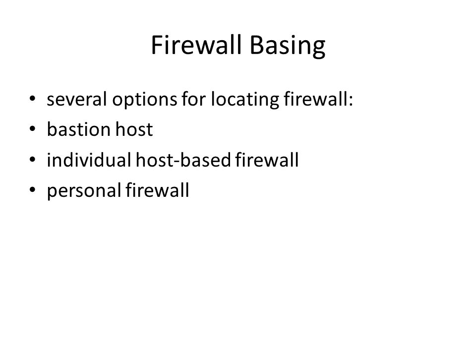 Firewall Basing several options for locating firewall: bastion host individual host-based firewall personal firewall