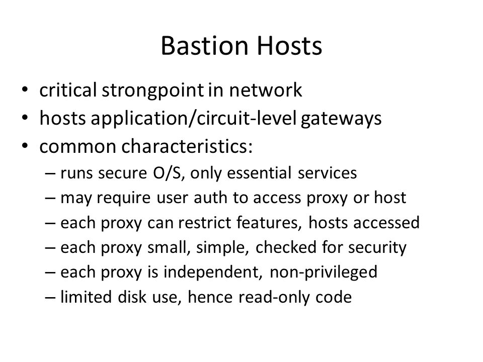 Bastion Hosts critical strongpoint in network hosts application/circuit-level gateways common characteristics: – runs secure O/S, only essential services – may require user auth to access proxy or host – each proxy can restrict features, hosts accessed – each proxy small, simple, checked for security – each proxy is independent, non-privileged – limited disk use, hence read-only code