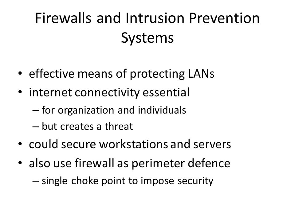Firewall Capabilities & Limits capabilities: – defines a single choke point – provides a location for monitoring security events – convenient platform for some Internet functions such as NAT, usage monitoring, IPSEC VPNs limitations: – cannot protect against attacks bypassing firewall – may not protect fully against internal threats – improperly secure wireless LAN – laptop, PDA, portable storage device infected outside then used inside