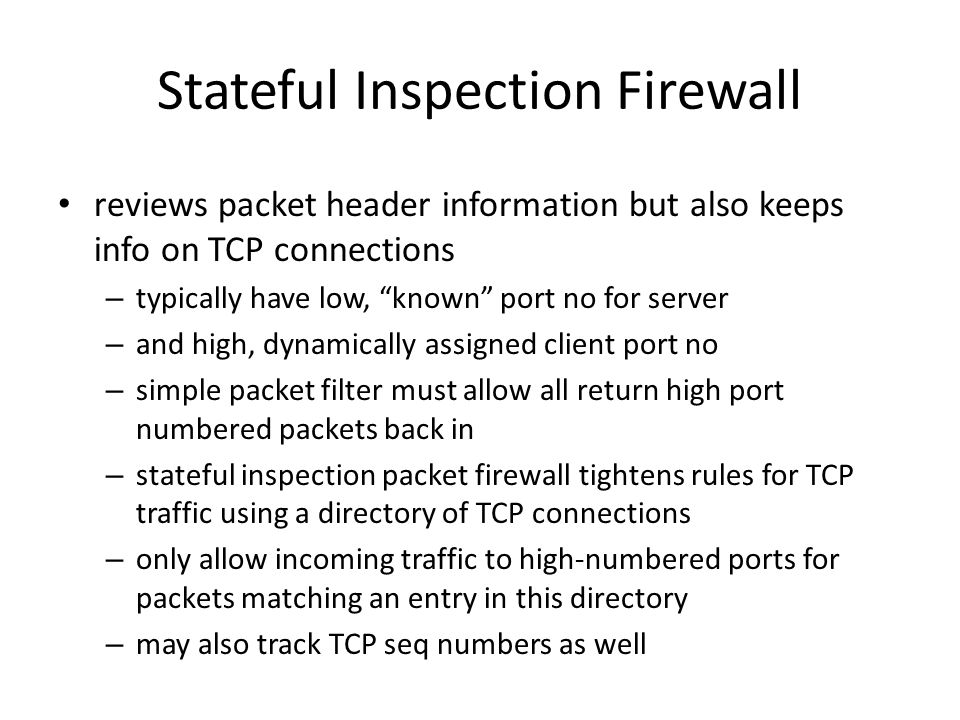 Stateful Inspection Firewall reviews packet header information but also keeps info on TCP connections – typically have low, known port no for server – and high, dynamically assigned client port no – simple packet filter must allow all return high port numbered packets back in – stateful inspection packet firewall tightens rules for TCP traffic using a directory of TCP connections – only allow incoming traffic to high-numbered ports for packets matching an entry in this directory – may also track TCP seq numbers as well