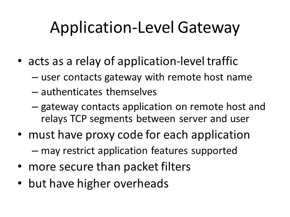 Application-Level Gateway acts as a relay of application-level traffic – user contacts gateway with remote host name – authenticates themselves – gateway contacts application on remote host and relays TCP segments between server and user must have proxy code for each application – may restrict application features supported more secure than packet filters but have higher overheads