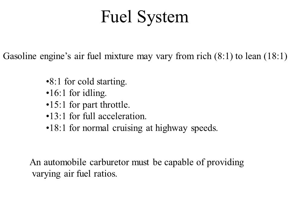 Fuel System Gasoline engine's air fuel mixture may vary from rich (8:1) to lean (18:1) 8:1 for cold starting.