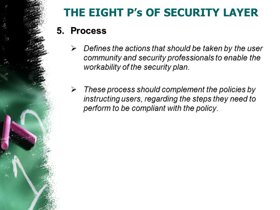 THE EIGHT P's OF SECURITY LAYER 5.Process  Defines the actions that should be taken by the user community and security professionals to enable the workability of the security plan.
