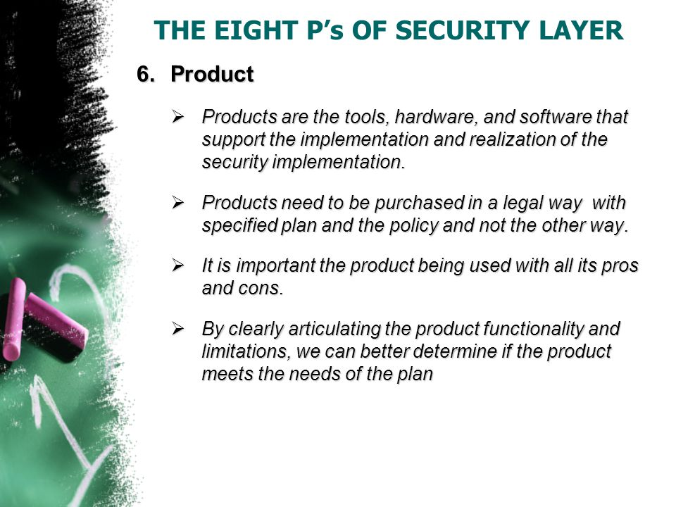 THE EIGHT P's OF SECURITY LAYER 6.Product  Products are the tools, hardware, and software that support the implementation and realization of the security implementation.