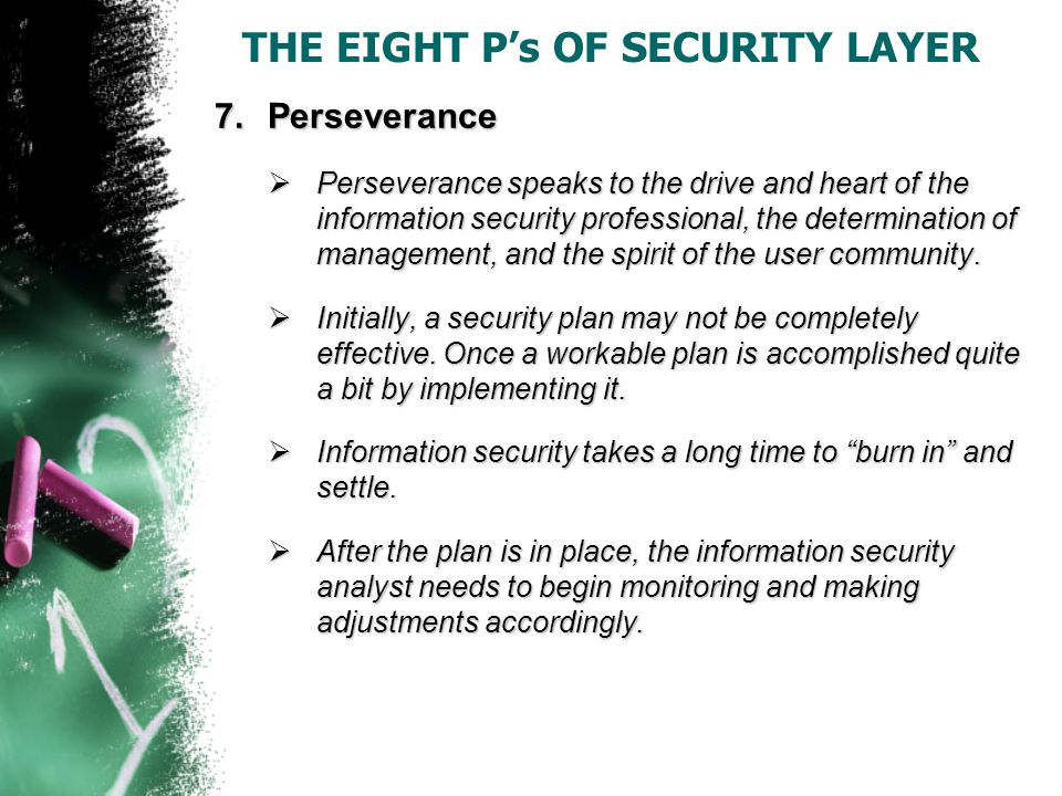 THE EIGHT P's OF SECURITY LAYER 7.Perseverance  Perseverance speaks to the drive and heart of the information security professional, the determination of management, and the spirit of the user community.