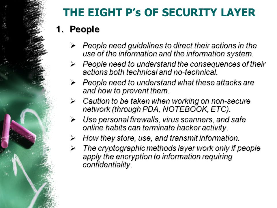 THE EIGHT P's OF SECURITY LAYER 1.People  People need guidelines to direct their actions in the use of the information and the information system.
