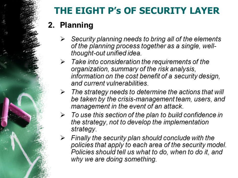 THE EIGHT P's OF SECURITY LAYER 2.Planning  Security planning needs to bring all of the elements of the planning process together as a single, well- thought-out unified idea.