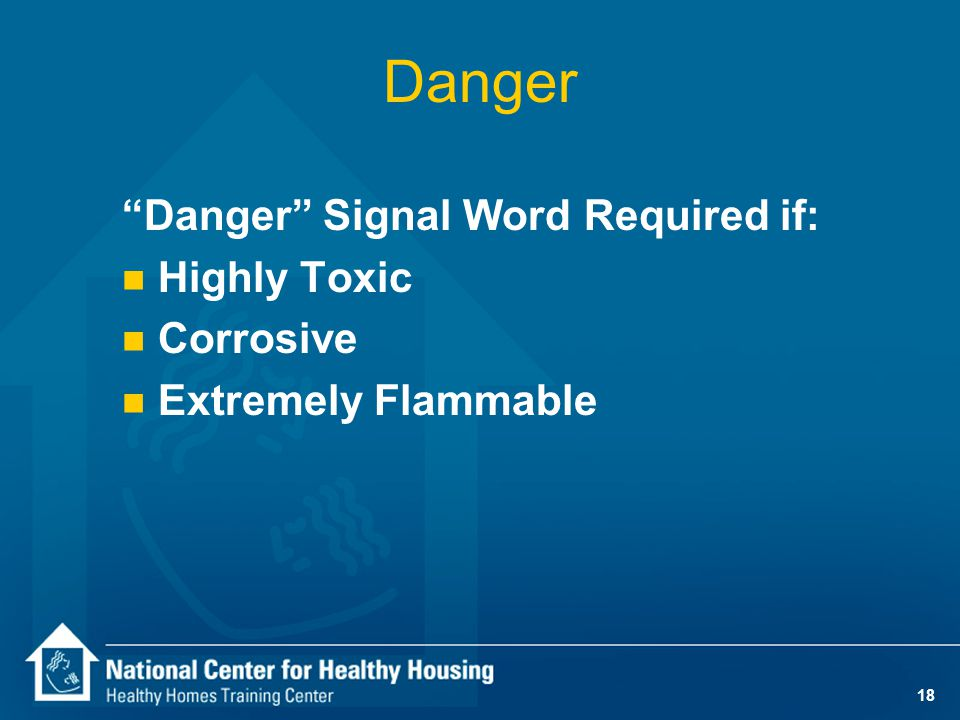 17 CPSC Principal Display Panel n Signal word — CAUTION — WARNING — DANGER — POISON n Affirmative statement of principal hazard — ex: HARMFUL IF SWALLOWED, FLAMMABLE, IRRITANT, CORROSIVE n Statement to read other cautions on another panel if all labeling is not on Principal Display Panel
