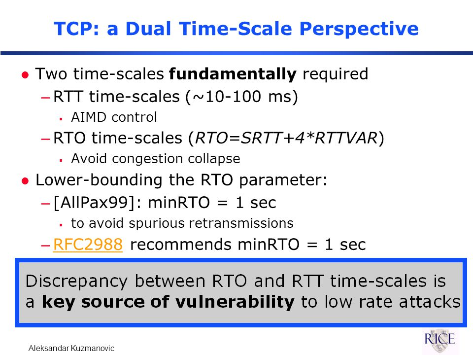 Aleksandar Kuzmanovic TCP: a Dual Time-Scale Perspective l Two time-scales fundamentally required –RTT time-scales (~10-100 ms)  AIMD control –RTO time-scales (RTO=SRTT+4*RTTVAR)  Avoid congestion collapse l Lower-bounding the RTO parameter: –[AllPax99]: minRTO = 1 sec  to avoid spurious retransmissions –RFC2988 recommends minRTO = 1 secRFC2988
