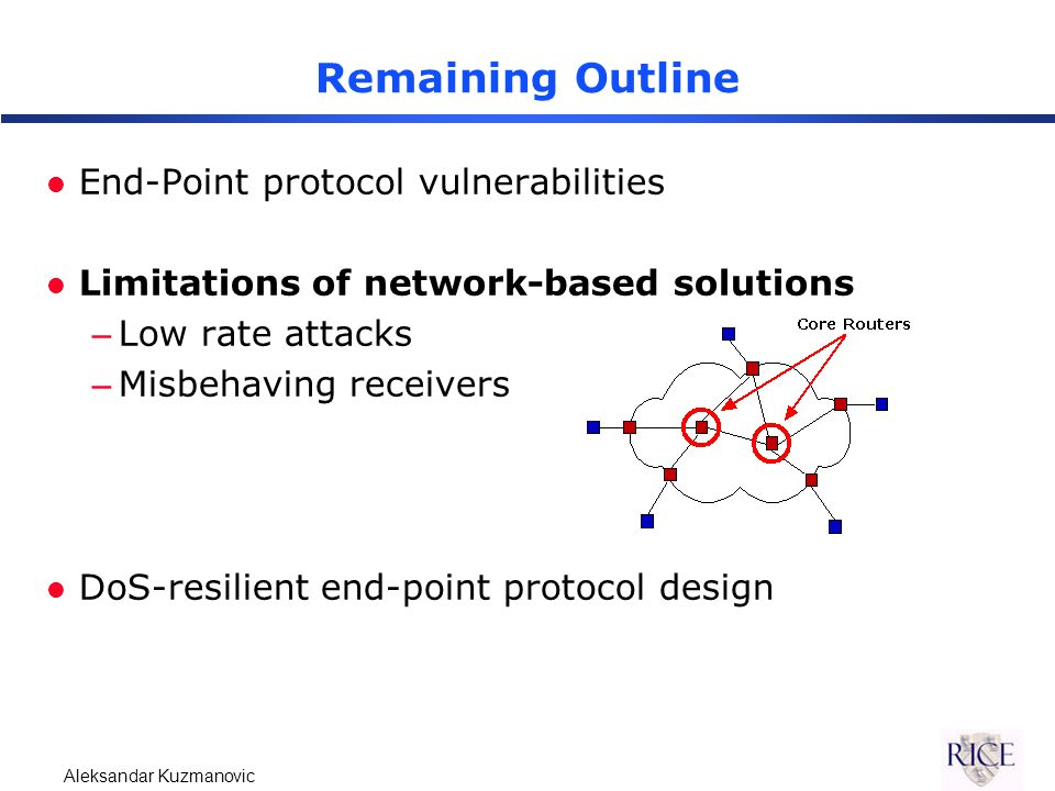Aleksandar Kuzmanovic Remaining Outline l End-Point protocol vulnerabilities l Limitations of network-based solutions –Low rate attacks –Misbehaving receivers l DoS-resilient end-point protocol design