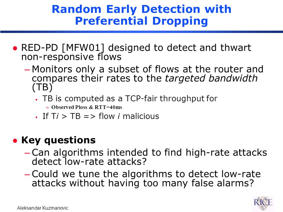 Aleksandar Kuzmanovic Random Early Detection with Preferential Dropping l RED-PD [MFW01] designed to detect and thwart non-responsive flows –Monitors only a subset of flows at the router and compares their rates to the targeted bandwidth (TB)  TB is computed as a TCP-fair throughput for »Observed Ploss & RTT=40ms  If Ti > TB => flow i malicious l Key questions –Can algorithms intended to find high-rate attacks detect low-rate attacks.
