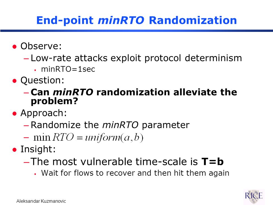 Aleksandar Kuzmanovic End-point minRTO Randomization l Observe: –Low-rate attacks exploit protocol determinism  minRTO=1sec l Question: –Can minRTO randomization alleviate the problem.