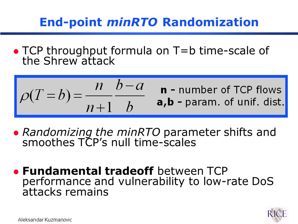 Aleksandar Kuzmanovic End-point minRTO Randomization l TCP throughput formula on T=b time-scale of the Shrew attack l Randomizing the minRTO parameter shifts and smoothes TCP's null time-scales l Fundamental tradeoff between TCP performance and vulnerability to low-rate DoS attacks remains