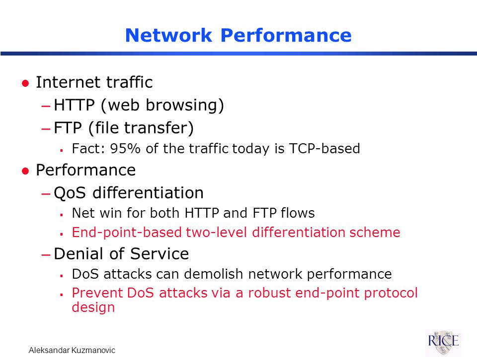 Aleksandar Kuzmanovic Receiver-Induced DoS Attacks l Request flood attack –A misbehaving receiver floods the server with requests, which replies and congests the network l Goals –Evaluate network-based schemes –Develop end-point solutions