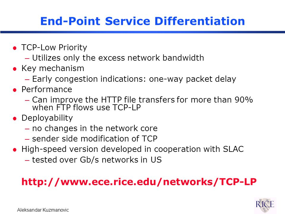 Aleksandar Kuzmanovic End-Point Service Differentiation l TCP-Low Priority –Utilizes only the excess network bandwidth l Key mechanism –Early congestion indications: one-way packet delay l Performance –Can improve the HTTP file transfers for more than 90% when FTP flows use TCP-LP l Deployability –no changes in the network core –sender side modification of TCP l High-speed version developed in cooperation with SLAC –tested over Gb/s networks in US http://www.ece.rice.edu/networks/TCP-LP