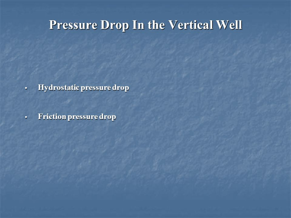 Pressure Drop In the Vertical Well  Hydrostatic pressure drop  Friction pressure drop