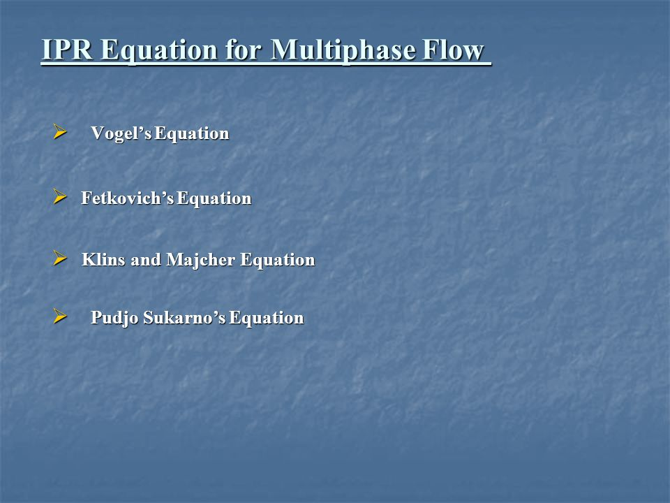 IPR Equation for Multiphase Flow  Vogel's Equation  Fetkovich's Equation  Klins and Majcher Equation  Pudjo Sukarno's Equation