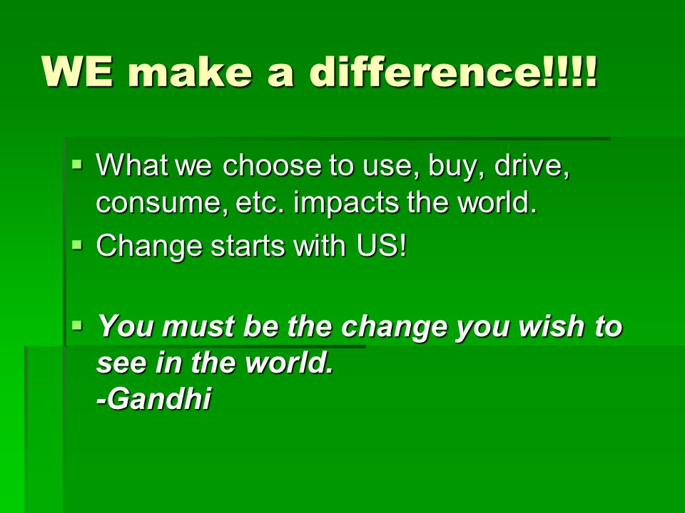 WE make a difference!!!.  What we choose to use, buy, drive, consume, etc.