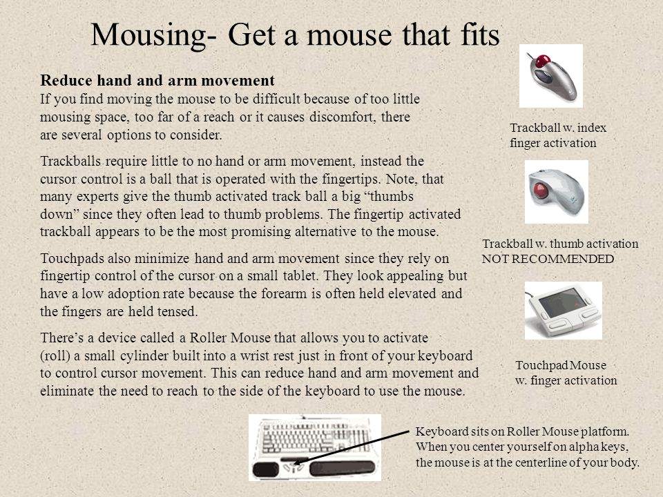 A better fit for your handedness There are also many mouse designs for left hand pointing and clicking to accommodate lefties or to allow righties to