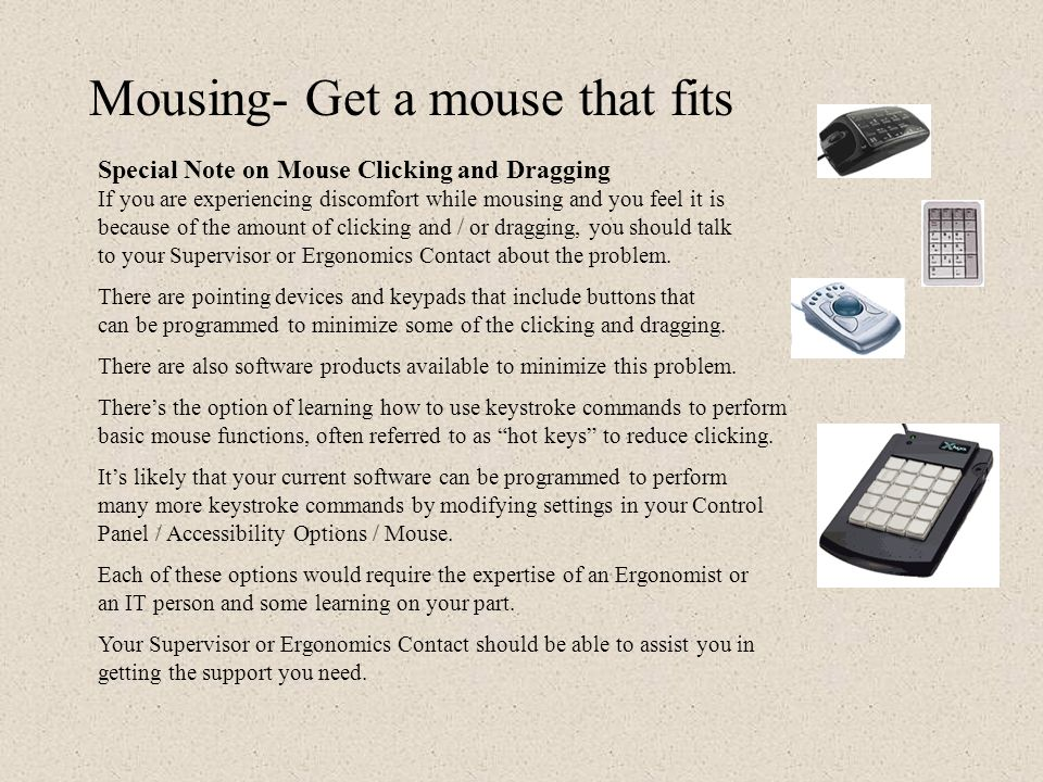 Reduce your reach to the mouse There are a few alternate pointing devices that can help reduce your reach distance to the mouse, which can be a real b