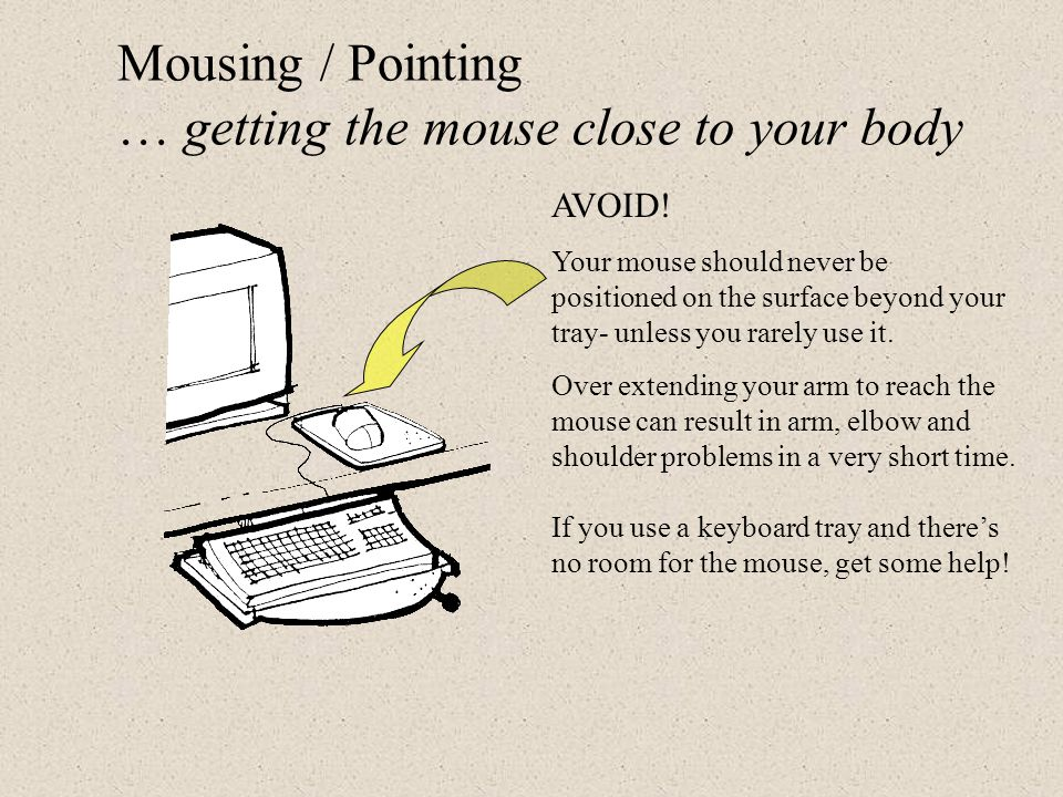 Mousing … getting the mouse close to your body The mouse should be positioned right along side your keyboard which can be done on a keyboard / mouse t