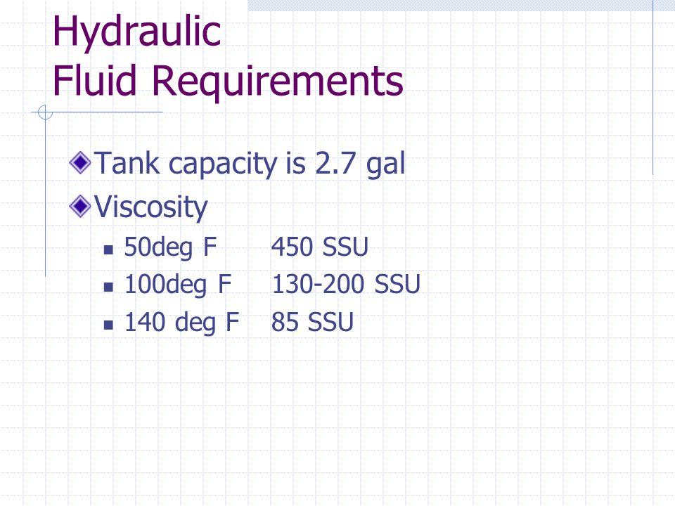 Hydraulic Fluid Requirements Tank capacity is 2.7 gal Viscosity 50deg F450 SSU 100deg F130-200 SSU 140 deg F85 SSU