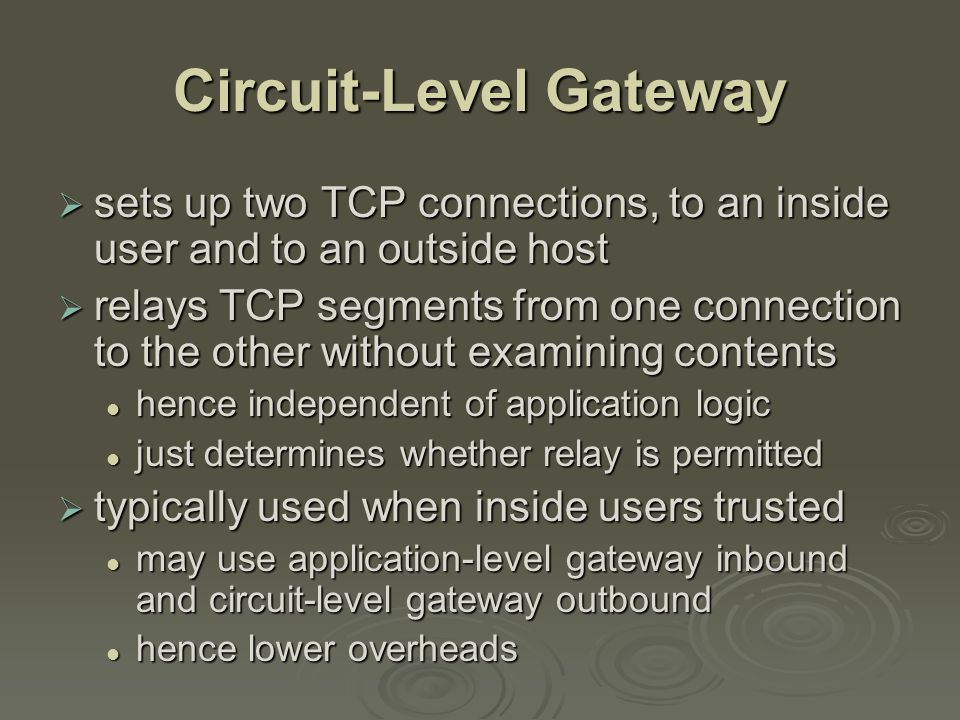 Circuit-Level Gateway  sets up two TCP connections, to an inside user and to an outside host  relays TCP segments from one connection to the other without examining contents hence independent of application logic hence independent of application logic just determines whether relay is permitted just determines whether relay is permitted  typically used when inside users trusted may use application-level gateway inbound and circuit-level gateway outbound may use application-level gateway inbound and circuit-level gateway outbound hence lower overheads hence lower overheads