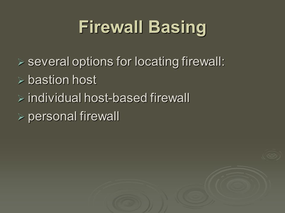 Firewall Basing  several options for locating firewall:  bastion host  individual host-based firewall  personal firewall