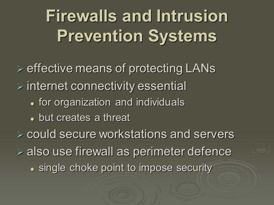 Firewall Capabilities & Limits  capabilities: defines a single choke point defines a single choke point provides a location for monitoring security events provides a location for monitoring security events convenient platform for some Internet functions such as NAT, usage monitoring, IPSEC VPNs convenient platform for some Internet functions such as NAT, usage monitoring, IPSEC VPNs  limitations: cannot protect against attacks bypassing firewall cannot protect against attacks bypassing firewall may not protect fully against internal threats may not protect fully against internal threats improperly secure wireless LAN improperly secure wireless LAN laptop, PDA, portable storage device infected outside then used inside laptop, PDA, portable storage device infected outside then used inside