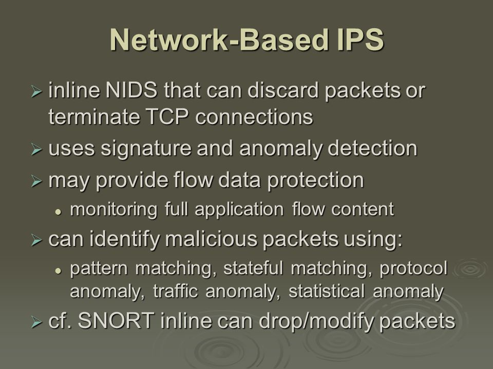 Network-Based IPS  inline NIDS that can discard packets or terminate TCP connections  uses signature and anomaly detection  may provide flow data protection monitoring full application flow content monitoring full application flow content  can identify malicious packets using: pattern matching, stateful matching, protocol anomaly, traffic anomaly, statistical anomaly pattern matching, stateful matching, protocol anomaly, traffic anomaly, statistical anomaly  cf.