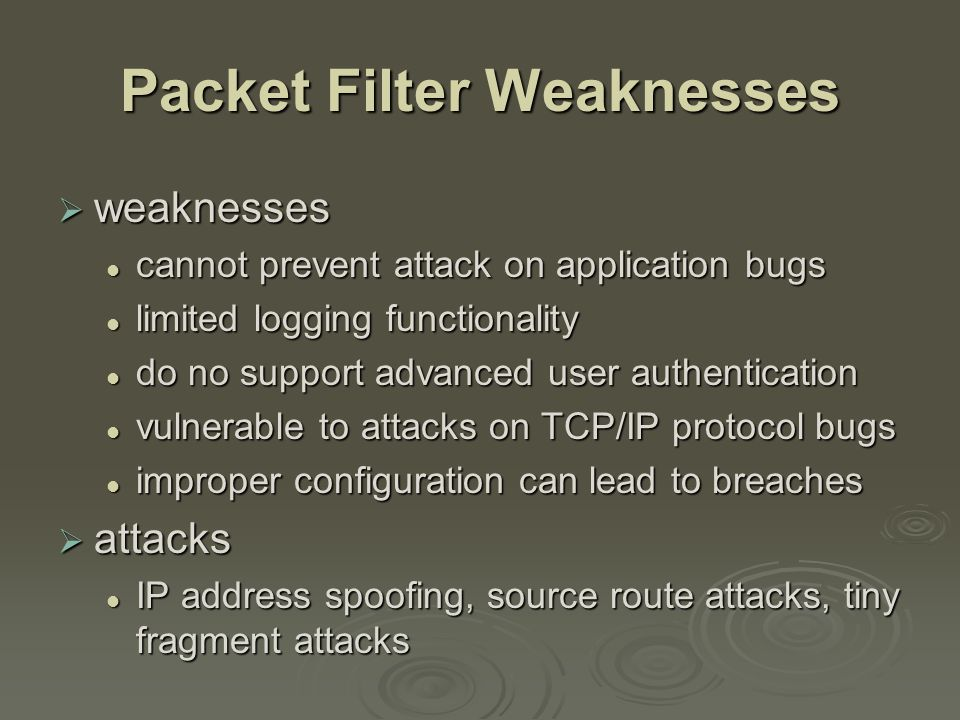 Stateful Inspection Firewall  reviews packet header information but also keeps info on TCP connections typically have low, known port no for server typically have low, known port no for server and high, dynamically assigned client port no and high, dynamically assigned client port no simple packet filter must allow all return high port numbered packets back in simple packet filter must allow all return high port numbered packets back in stateful inspection packet firewall tightens rules for TCP traffic using a directory of TCP connections stateful inspection packet firewall tightens rules for TCP traffic using a directory of TCP connections only allow incoming traffic to high-numbered ports for packets matching an entry in this directory only allow incoming traffic to high-numbered ports for packets matching an entry in this directory may also track TCP seq numbers as well may also track TCP seq numbers as well
