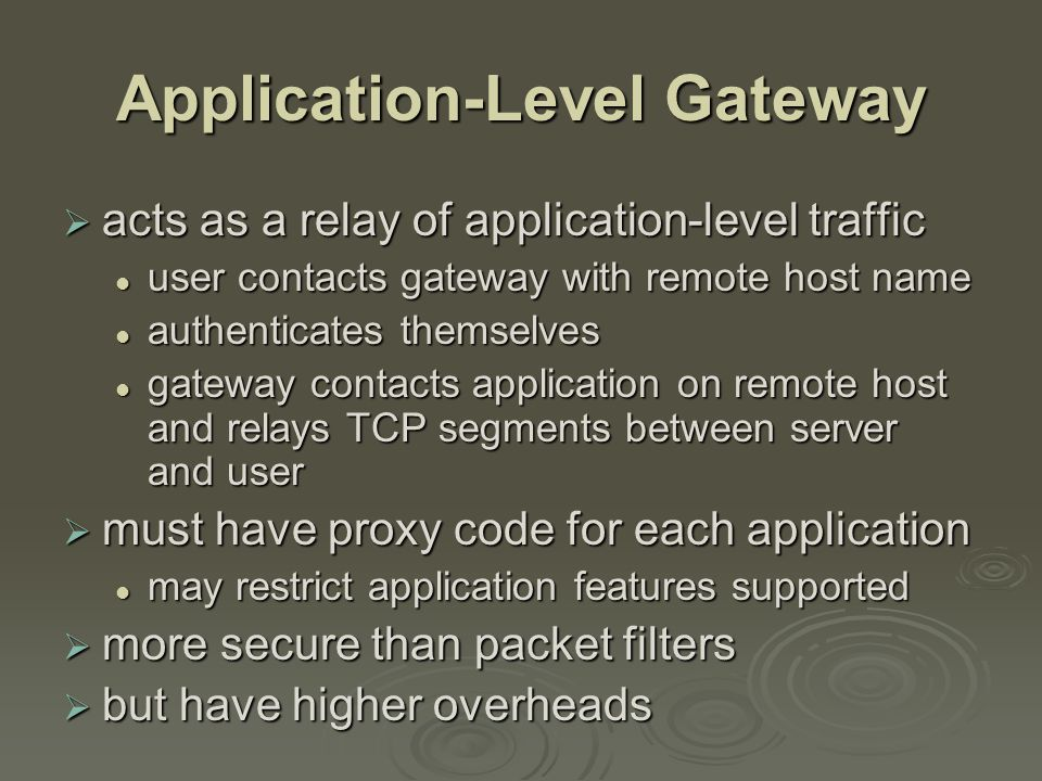 Circuit-Level Gateway  sets up two TCP connections, to an inside user and to an outside host  relays TCP segments from one connection to the other without examining contents hence independent of application logic hence independent of application logic just determines whether relay is permitted just determines whether relay is permitted  typically used when inside users trusted may use application-level gateway inbound and circuit-level gateway outbound may use application-level gateway inbound and circuit-level gateway outbound hence lower overheads hence lower overheads