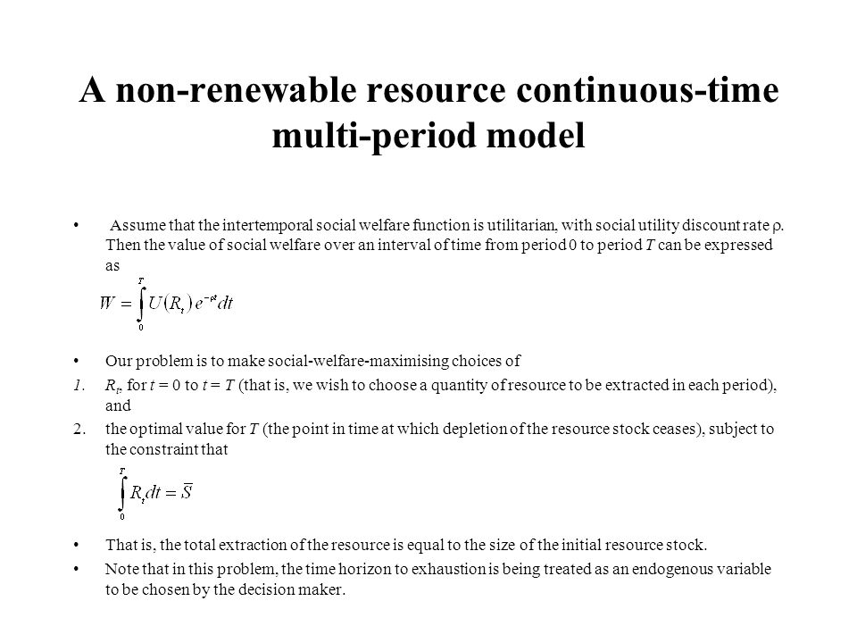 A non-renewable resource continuous-time multi-period model Assume that the intertemporal social welfare function is utilitarian, with social utility