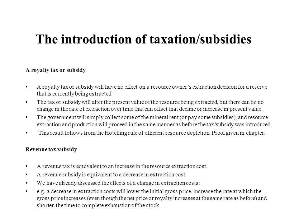 The introduction of taxation/subsidies A royalty tax or subsidy A royalty tax or subsidy will have no effect on a resource owner's extraction decision