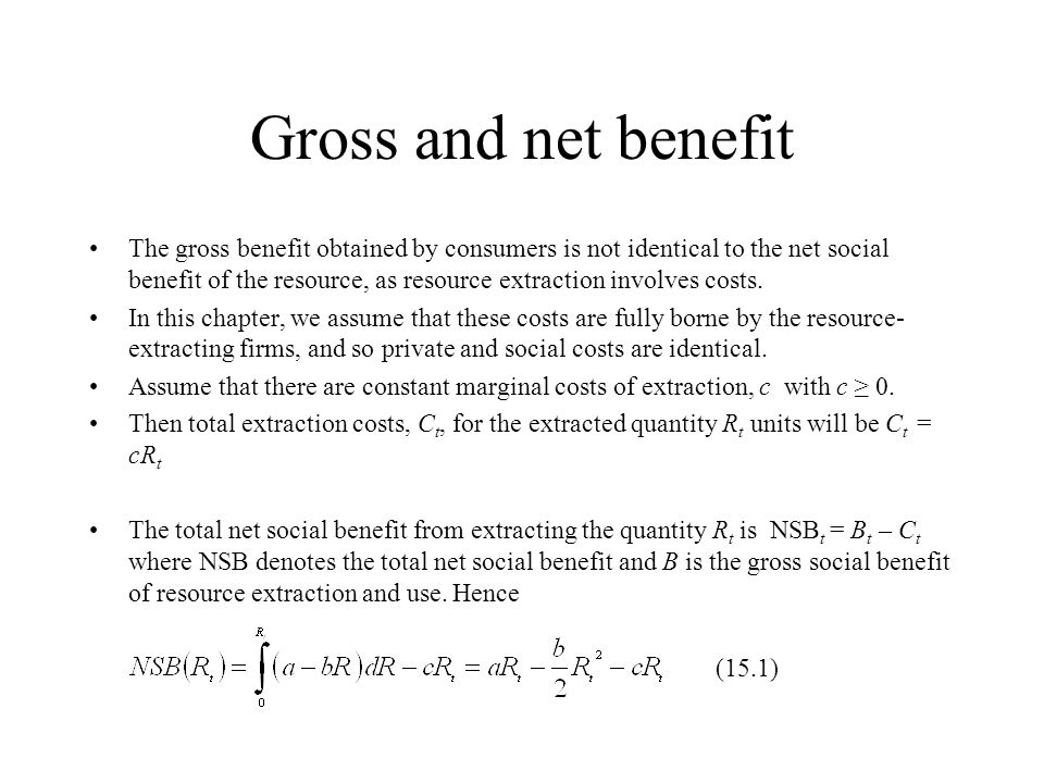Gross and net benefit The gross benefit obtained by consumers is not identical to the net social benefit of the resource, as resource extraction invol