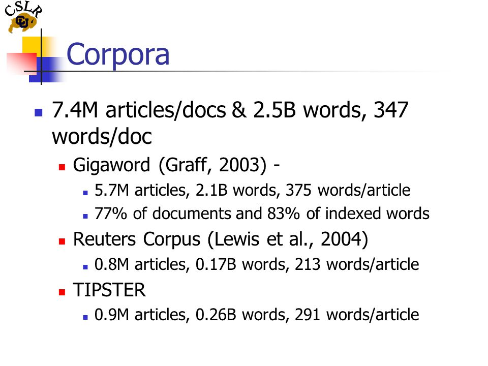 Corpora 7.4M articles/docs & 2.5B words, 347 words/doc Gigaword (Graff, 2003) - 5.7M articles, 2.1B words, 375 words/article 77% of documents and 83% of indexed words Reuters Corpus (Lewis et al., 2004) 0.8M articles, 0.17B words, 213 words/article TIPSTER 0.9M articles, 0.26B words, 291 words/article