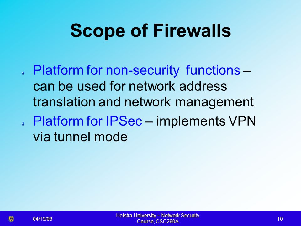 04/19/06 Hofstra University – Network Security Course, CSC290A 10 Scope of Firewalls Platform for non-security functions – can be used for network address translation and network management Platform for IPSec – implements VPN via tunnel mode