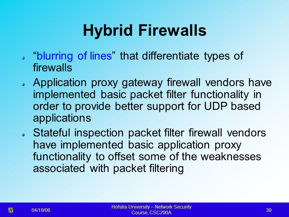 04/19/06 Hofstra University – Network Security Course, CSC290A 39 Hybrid Firewalls blurring of lines that differentiate types of firewalls Application proxy gateway firewall vendors have implemented basic packet filter functionality in order to provide better support for UDP based applications Stateful inspection packet filter firewall vendors have implemented basic application proxy functionality to offset some of the weaknesses associated with packet filtering