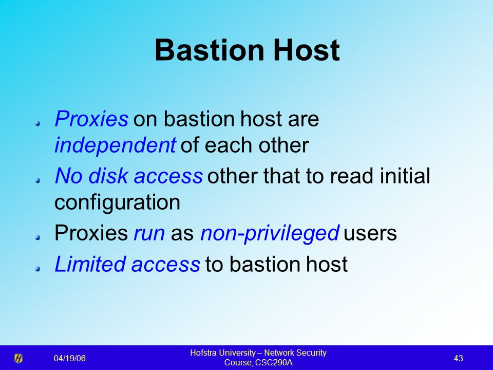 04/19/06 Hofstra University – Network Security Course, CSC290A 43 Bastion Host Proxies on bastion host are independent of each other No disk access other that to read initial configuration Proxies run as non-privileged users Limited access to bastion host
