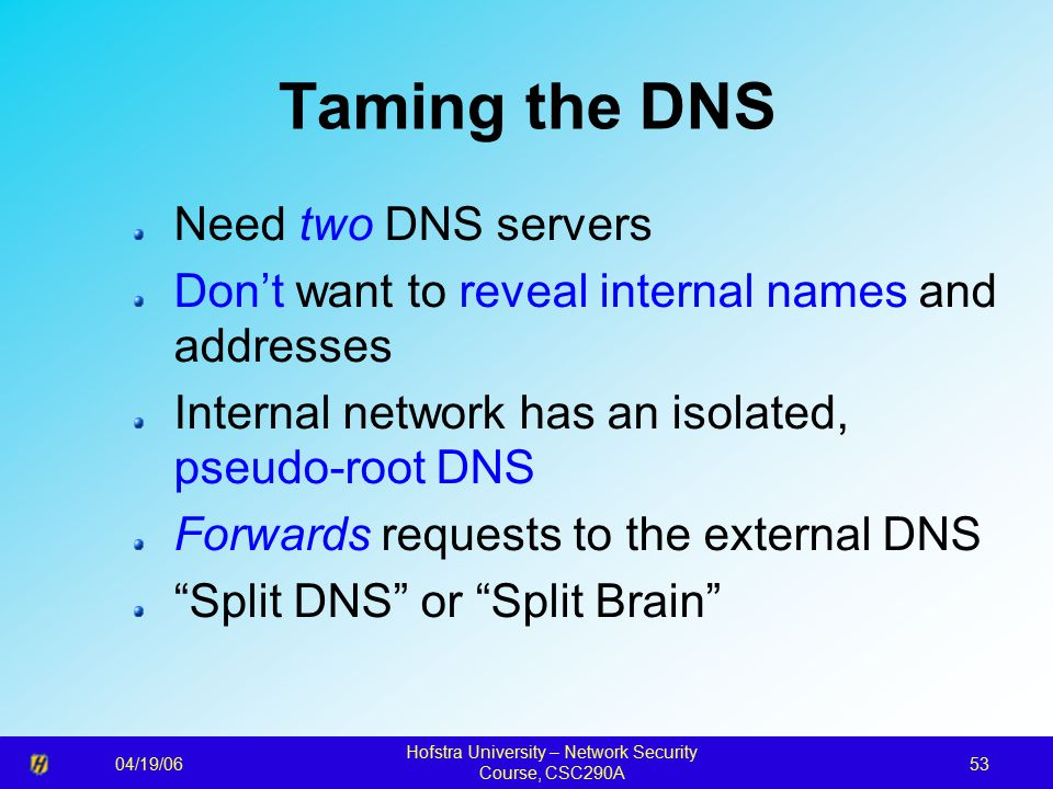 04/19/06 Hofstra University – Network Security Course, CSC290A 53 Taming the DNS Need two DNS servers Don't want to reveal internal names and addresses Internal network has an isolated, pseudo-root DNS Forwards requests to the external DNS Split DNS or Split Brain