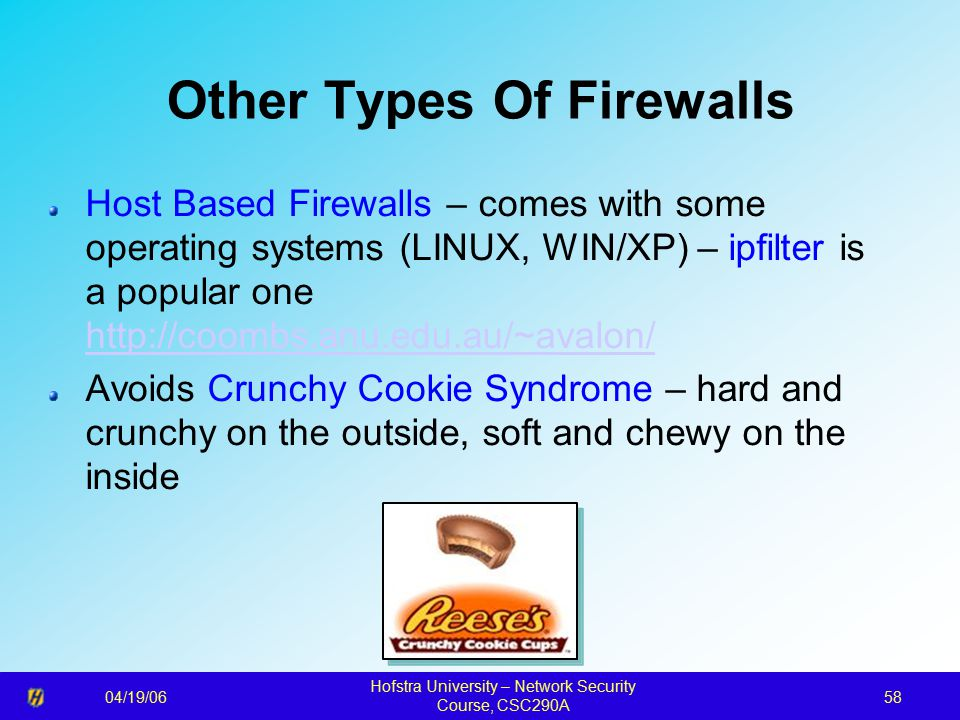 04/19/06 Hofstra University – Network Security Course, CSC290A 58 Other Types Of Firewalls Host Based Firewalls – comes with some operating systems (LINUX, WIN/XP) – ipfilter is a popular one http://coombs.anu.edu.au/~avalon/ http://coombs.anu.edu.au/~avalon/ Avoids Crunchy Cookie Syndrome – hard and crunchy on the outside, soft and chewy on the inside