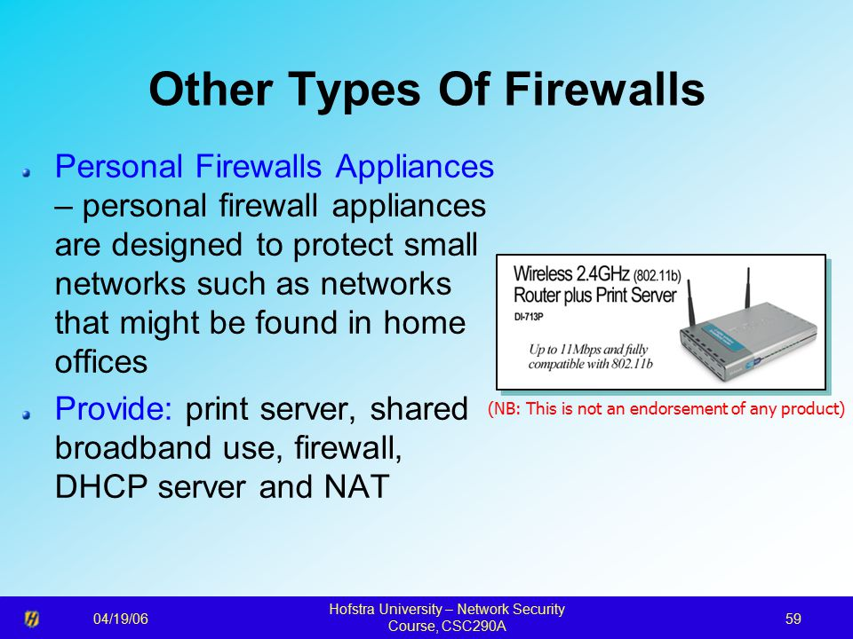 04/19/06 Hofstra University – Network Security Course, CSC290A 59 Other Types Of Firewalls Personal Firewalls Appliances – personal firewall appliances are designed to protect small networks such as networks that might be found in home offices Provide: print server, shared broadband use, firewall, DHCP server and NAT (NB: This is not an endorsement of any product)