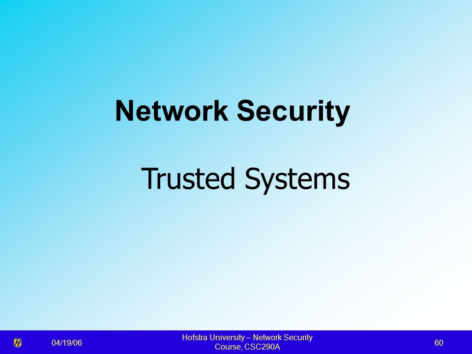 04/19/06 Hofstra University – Network Security Course, CSC290A 60 Network Security Trusted Systems