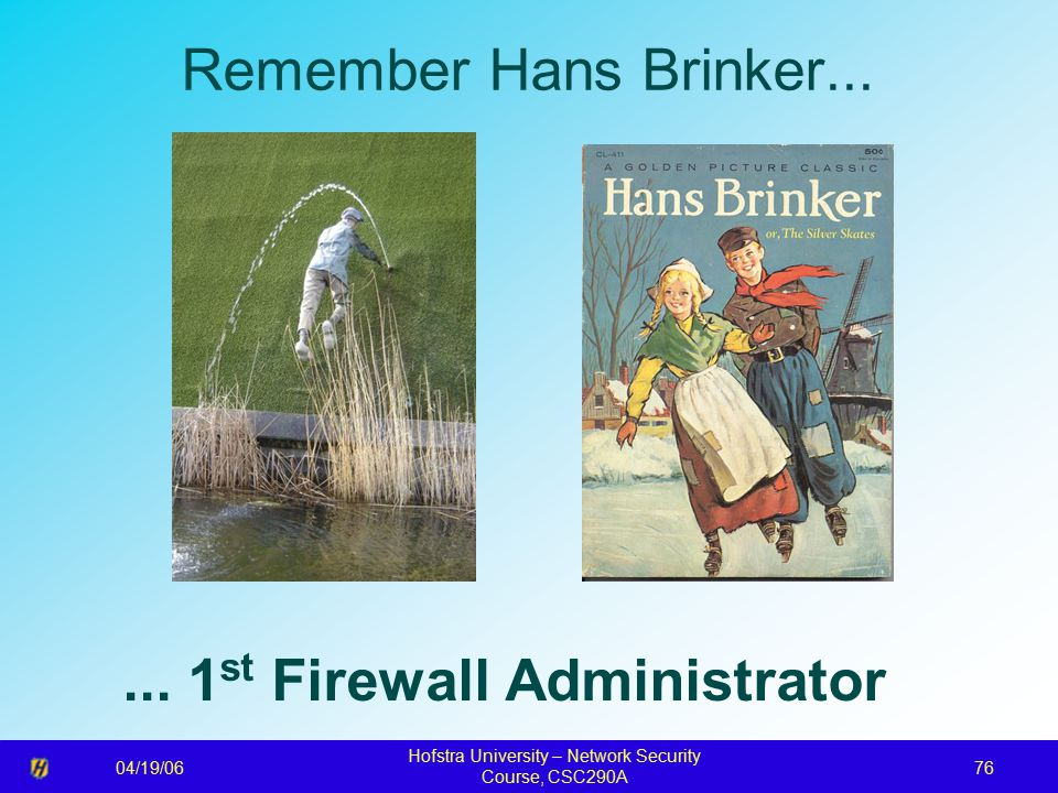 04/19/06 Hofstra University – Network Security Course, CSC290A 76 Remember Hans Brinker......