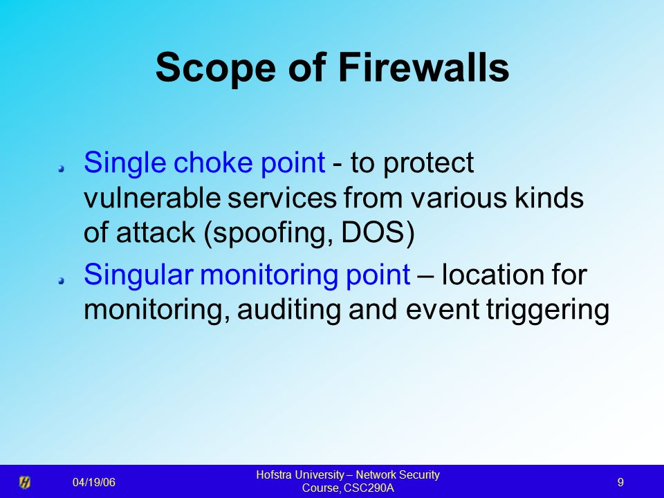 04/19/06 Hofstra University – Network Security Course, CSC290A 9 Scope of Firewalls Single choke point - to protect vulnerable services from various kinds of attack (spoofing, DOS) Singular monitoring point – location for monitoring, auditing and event triggering