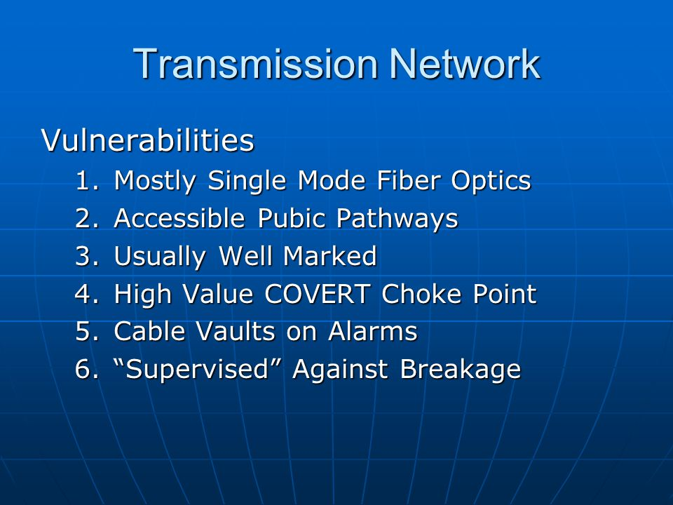 Transmission Network Vulnerabilities 1.Mostly Single Mode Fiber Optics 2.Accessible Pubic Pathways 3.Usually Well Marked 4.High Value COVERT Choke Point 5.Cable Vaults on Alarms 6. Supervised Against Breakage
